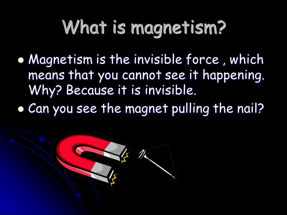 What is magnetism Magnetism is the invisible force , which means that you cannot see it happening. Why Because it is invisible.