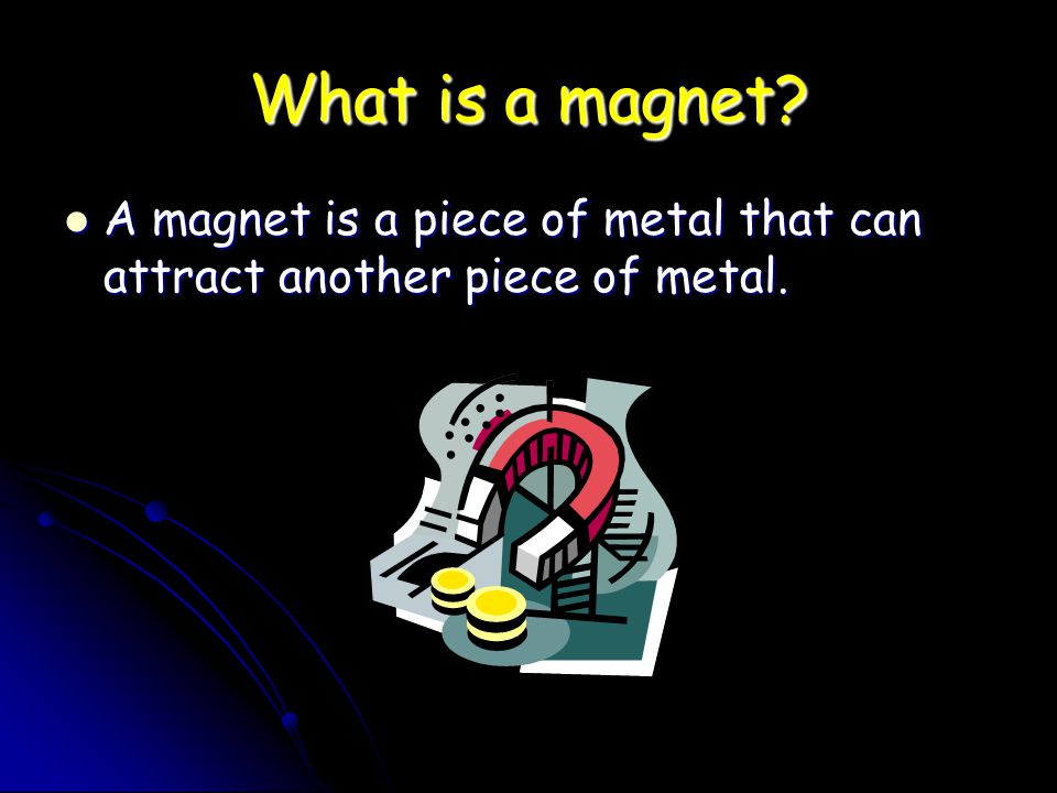 What is a magnet A magnet is a piece of metal that can attract another piece of metal.