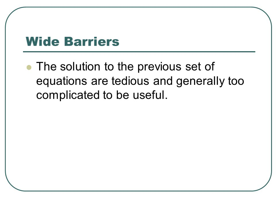 Wide Barriers The solution to the previous set of equations are tedious and generally too complicated to be useful.