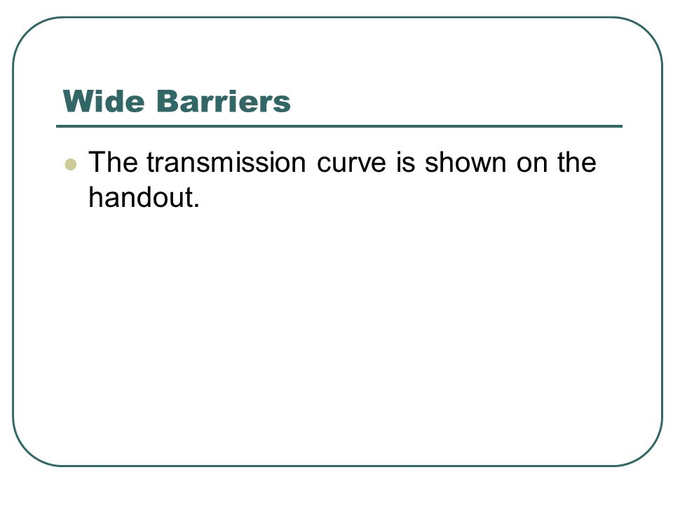 Wide Barriers The transmission curve is shown on the handout.