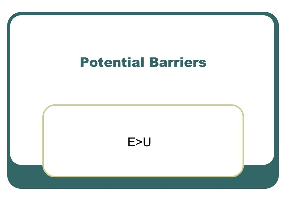 Potential Barriers E>U