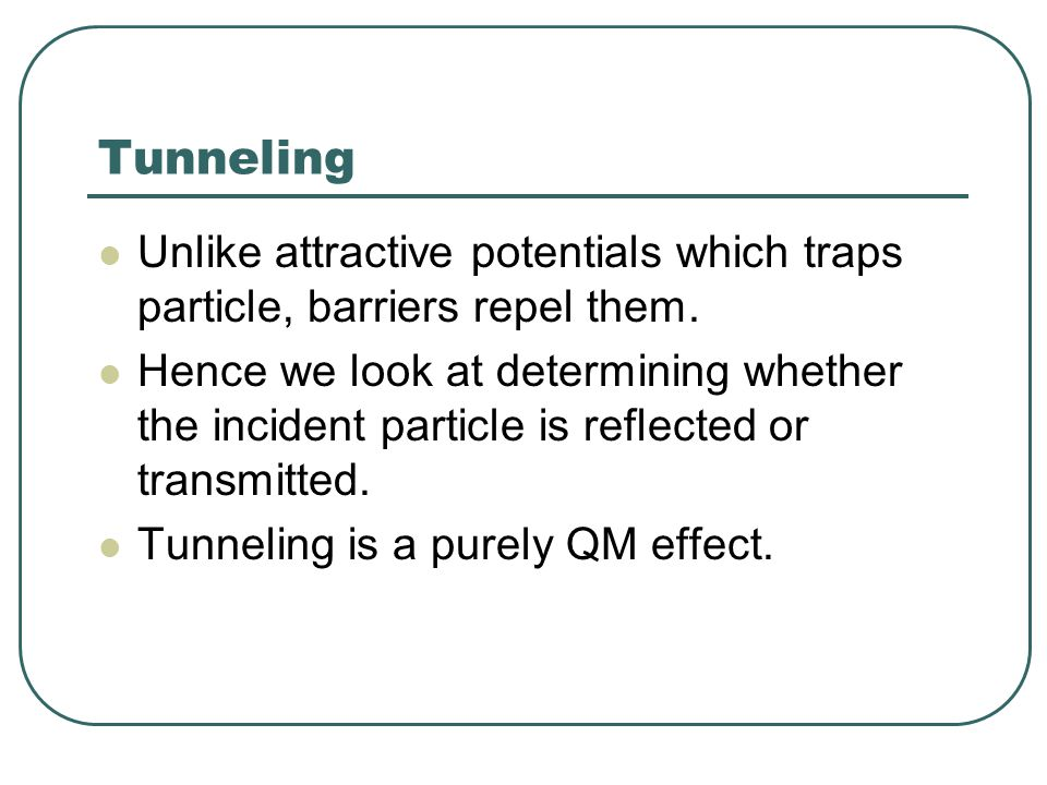 Tunneling Unlike attractive potentials which traps particle, barriers repel them.