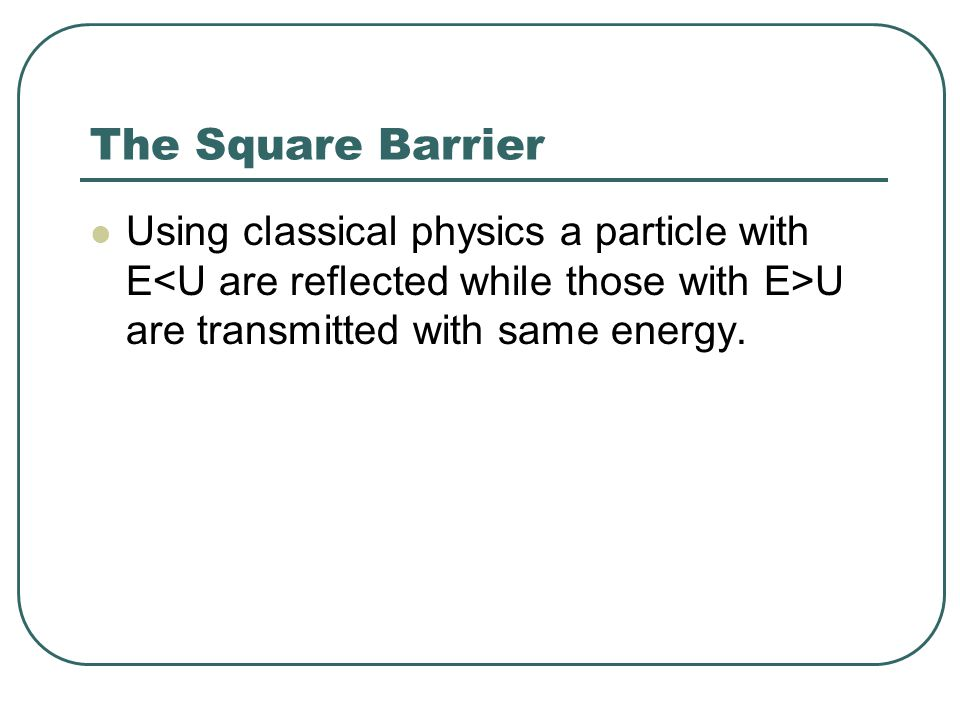 The Square Barrier Using classical physics a particle with E<U are reflected while those with E>U are transmitted with same energy.