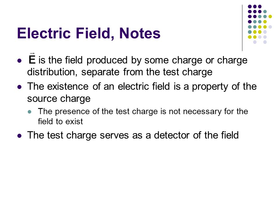 Electric Field, Notes is the field produced by some charge or charge distribution, separate from the test charge.