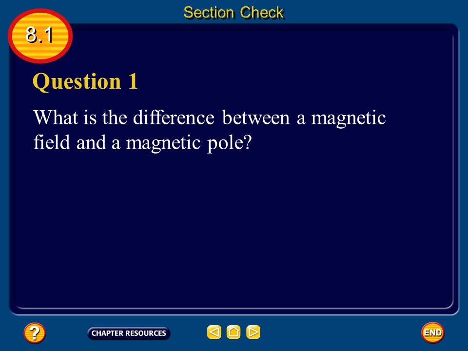 Section Check 8.1 Question 1 What is the difference between a magnetic field and a magnetic pole