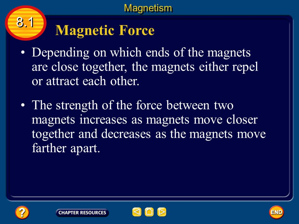 Magnetism 8.1. Magnetic Force. Depending on which ends of the magnets are close together, the magnets either repel or attract each other.