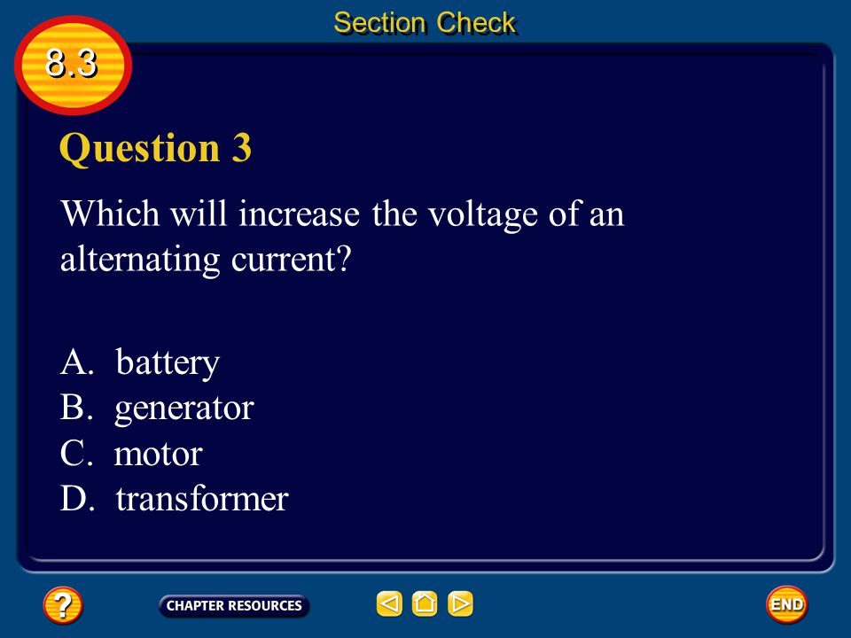 Section Check 8.3. Question 3. Which will increase the voltage of an alternating current A. battery.