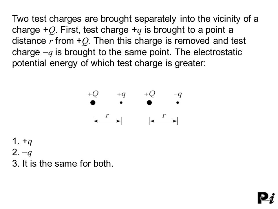 Two test charges are brought separately into the vicinity of a charge +Q. First, test charge +q is brought to a point a distance r from +Q. Then this charge is removed and test