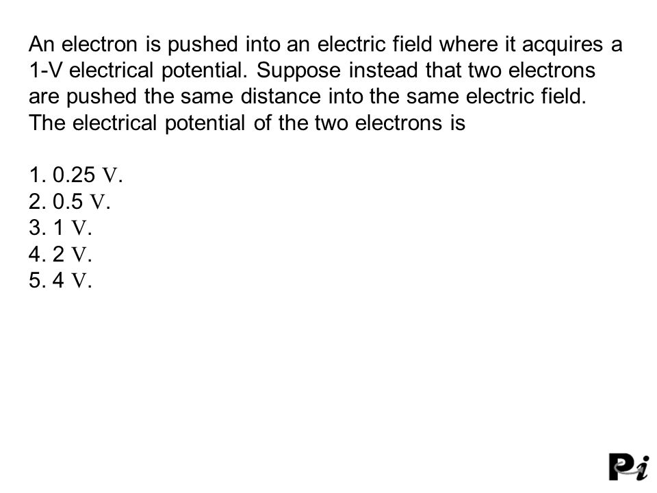 An electron is pushed into an electric field where it acquires a 1-V electrical potential. Suppose instead that two electrons are pushed the same distance into the same electric field. The electrical potential of the two electrons is