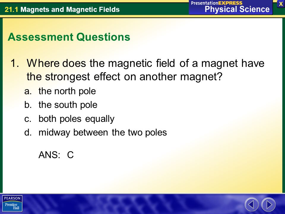 Assessment Questions Where does the magnetic field of a magnet have the strongest effect on another magnet