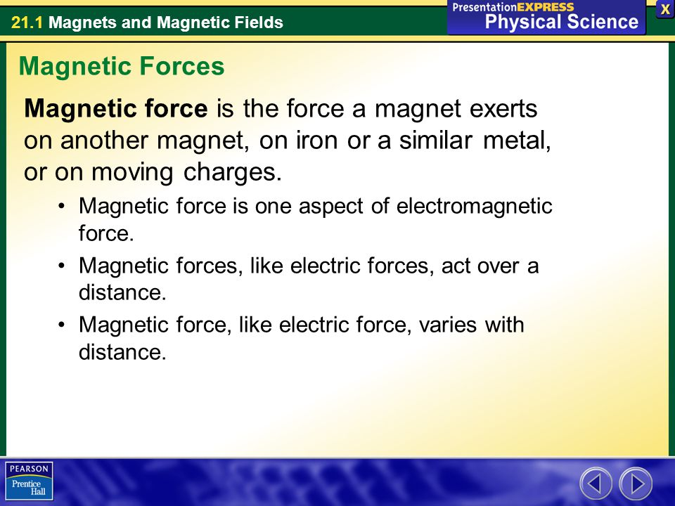 Magnetic Forces Magnetic force is the force a magnet exerts on another magnet, on iron or a similar metal, or on moving charges.
