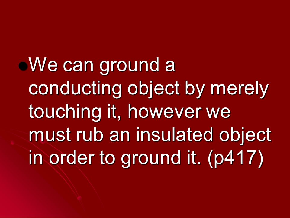 We can ground a conducting object by merely touching it, however we must rub an insulated object in order to ground it.