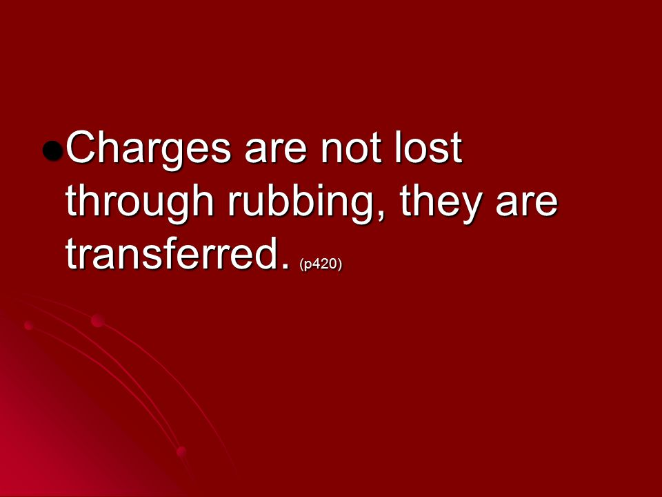 Charges are not lost through rubbing, they are transferred. (p420)