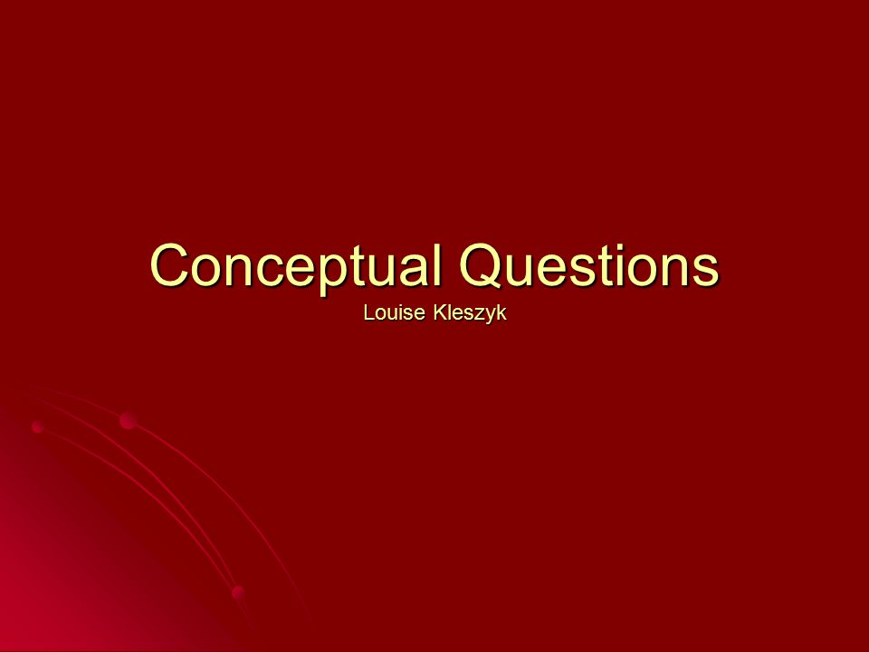 Conceptual Questions Louise Kleszyk