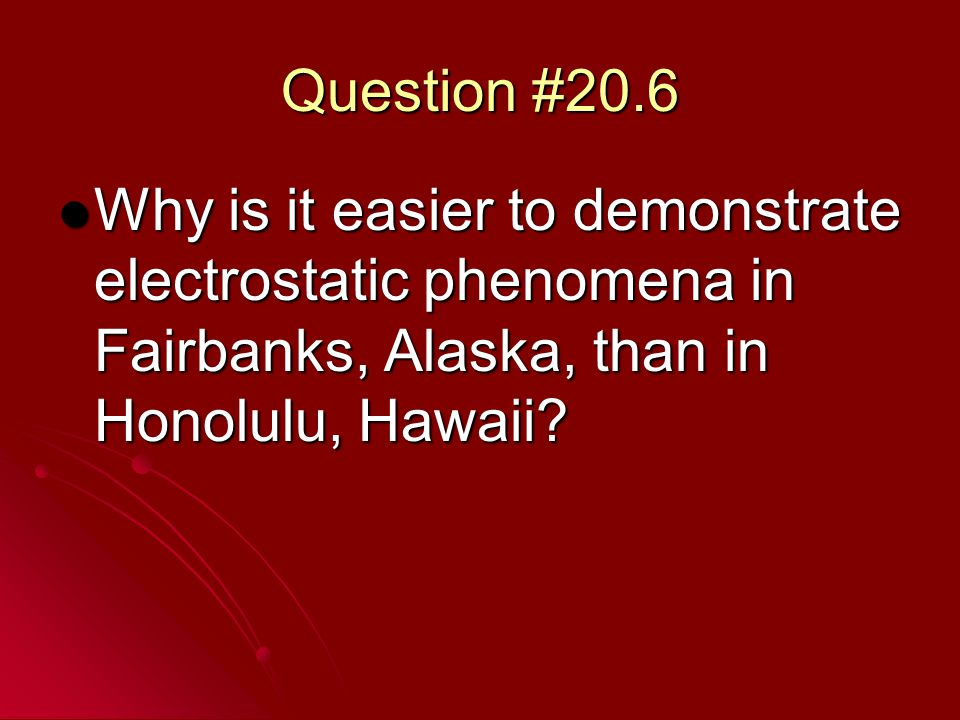Question #20.6 Why is it easier to demonstrate electrostatic phenomena in Fairbanks, Alaska, than in Honolulu, Hawaii