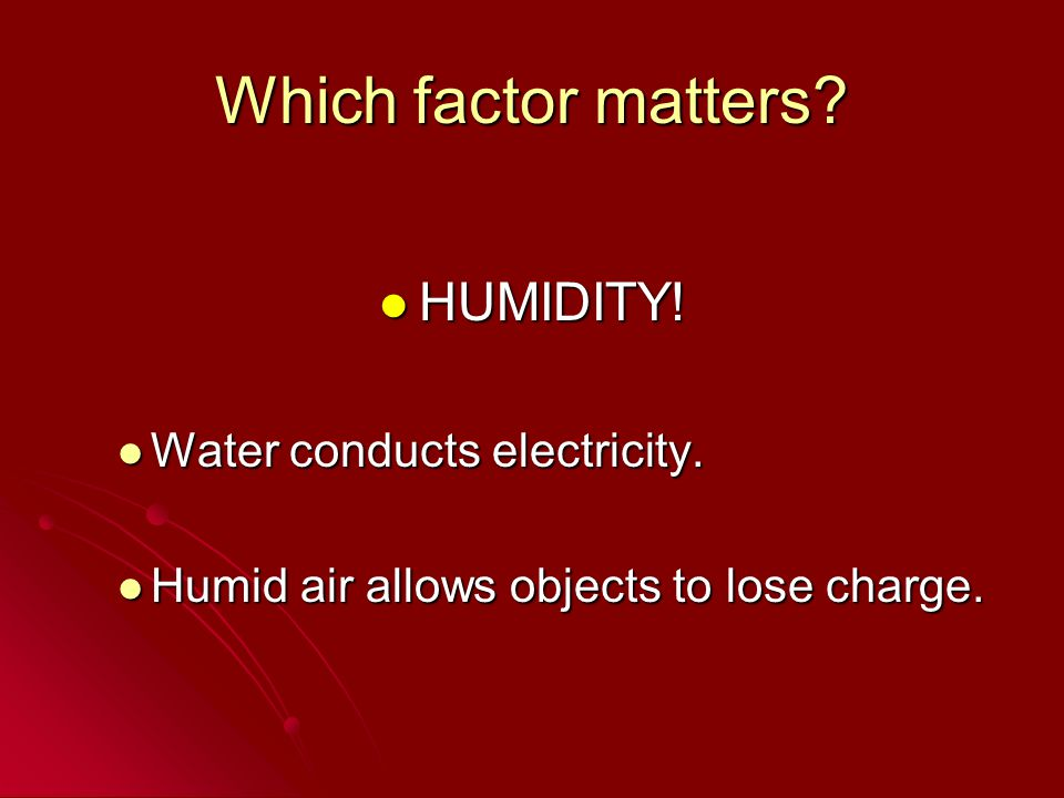 Which factor matters HUMIDITY! Water conducts electricity.