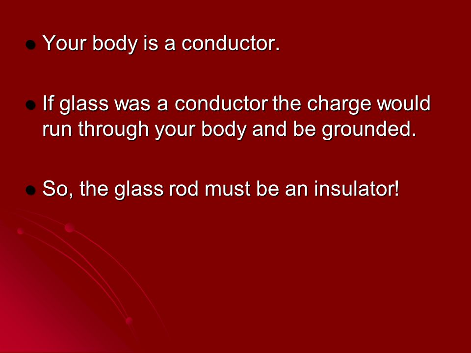 Your body is a conductor.