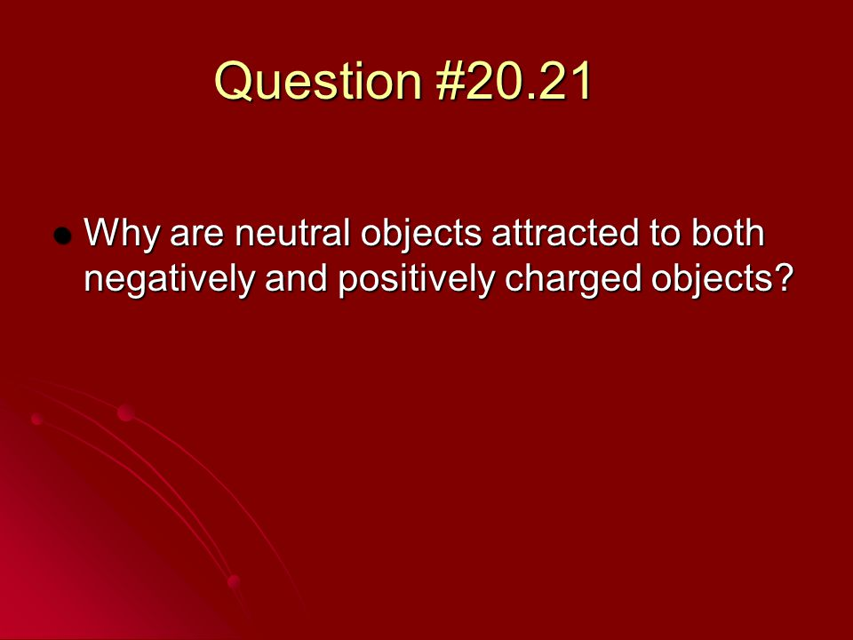 Question #20.21 Why are neutral objects attracted to both negatively and positively charged objects