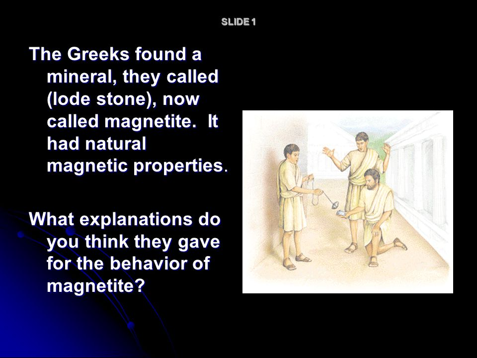 SLIDE 1 The Greeks found a mineral, they called (lode stone), now called magnetite. It had natural magnetic properties.