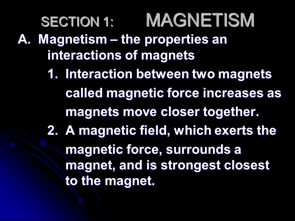 SECTION 1: MAGNETISM A. Magnetism – the properties an interactions of magnets. 1. Interaction between two magnets.