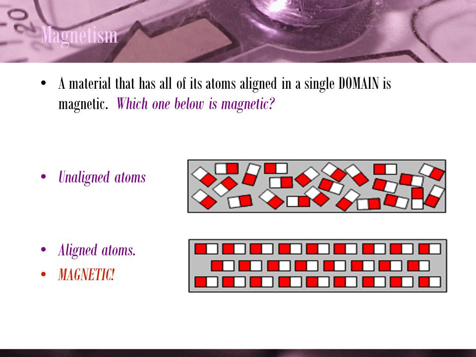 Magnetism A material that has all of its atoms aligned in a single DOMAIN is magnetic. Which one below is magnetic
