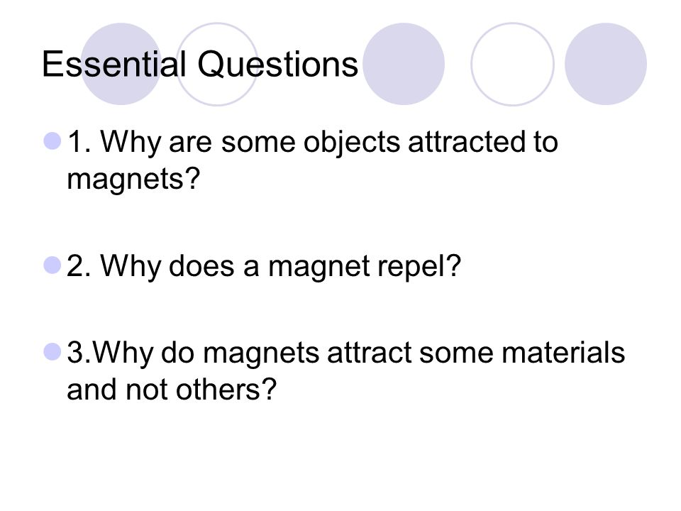 Essential Questions 1. Why are some objects attracted to magnets