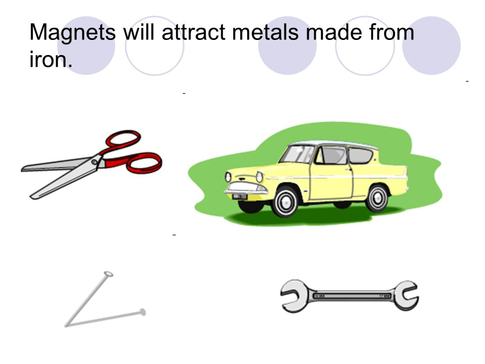 Magnets will attract metals made from iron.