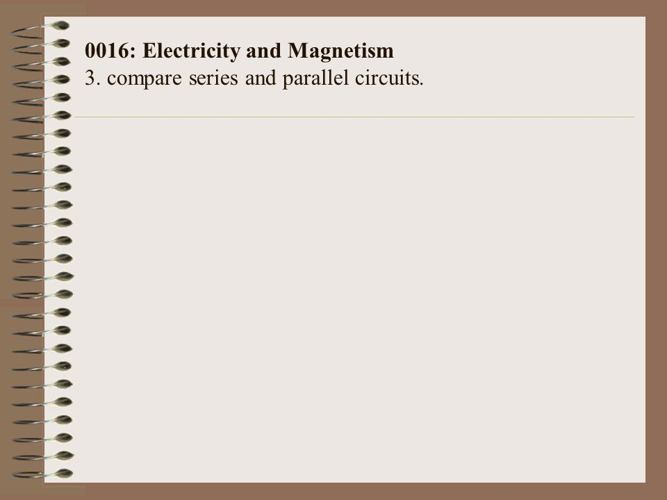 0016: Electricity and Magnetism 3. compare series and parallel circuits.