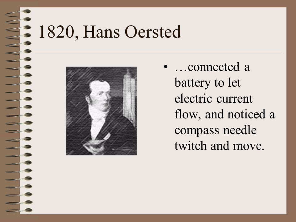 1820, Hans Oersted …connected a battery to let electric current flow, and noticed a compass needle twitch and move.