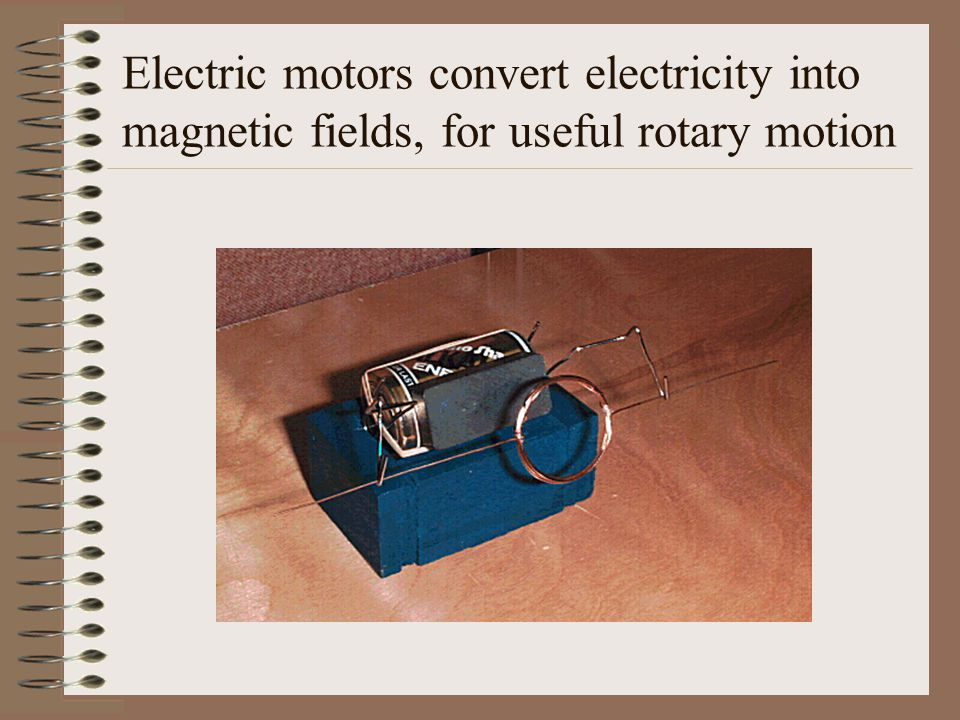 Electric motors convert electricity into magnetic fields, for useful rotary motion