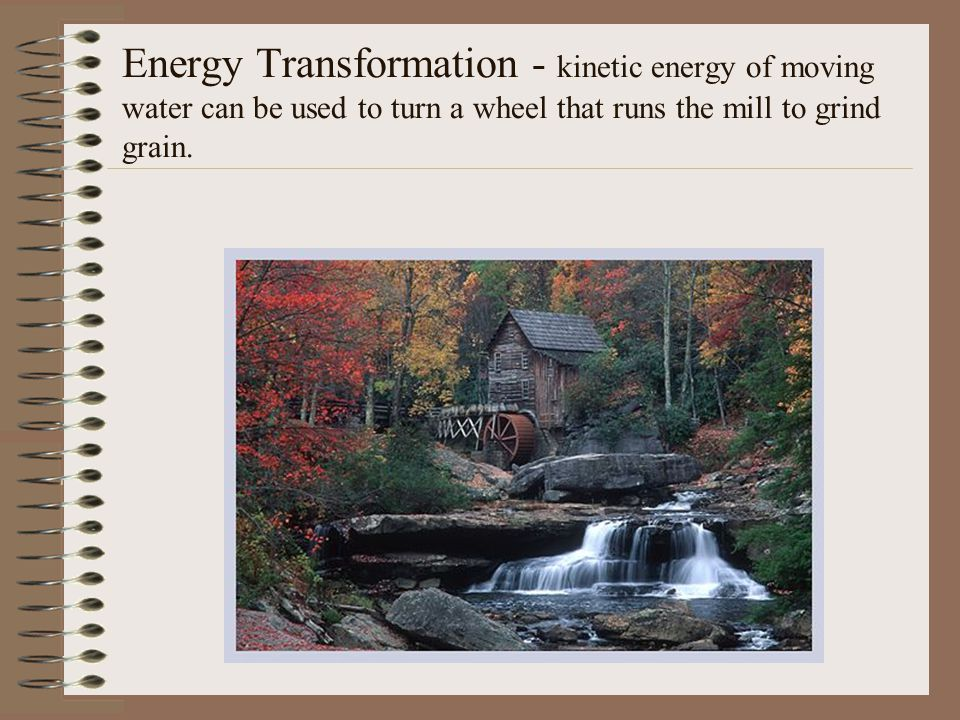 Energy Transformation - kinetic energy of moving water can be used to turn a wheel that runs the mill to grind grain.