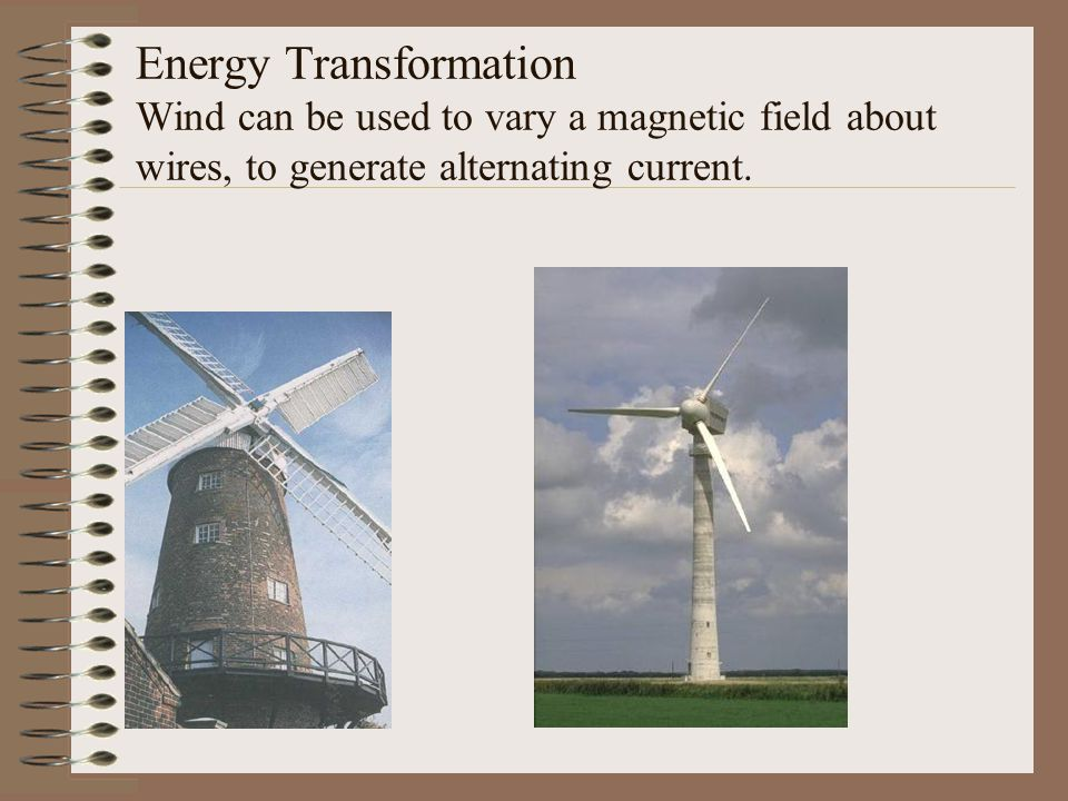 Energy Transformation Wind can be used to vary a magnetic field about wires, to generate alternating current.