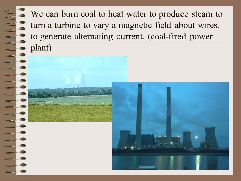 We can burn coal to heat water to produce steam to turn a turbine to vary a magnetic field about wires, to generate alternating current.