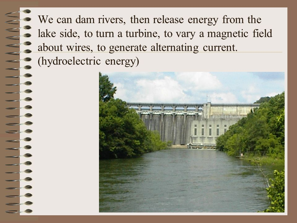 We can dam rivers, then release energy from the lake side, to turn a turbine, to vary a magnetic field about wires, to generate alternating current.