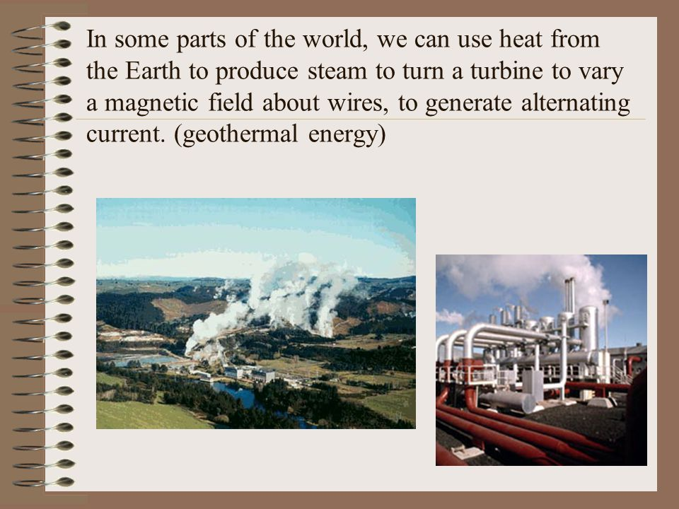 In some parts of the world, we can use heat from the Earth to produce steam to turn a turbine to vary a magnetic field about wires, to generate alternating current.