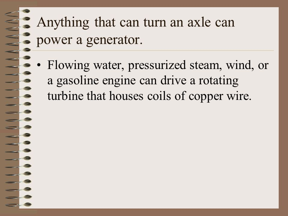 Anything that can turn an axle can power a generator.