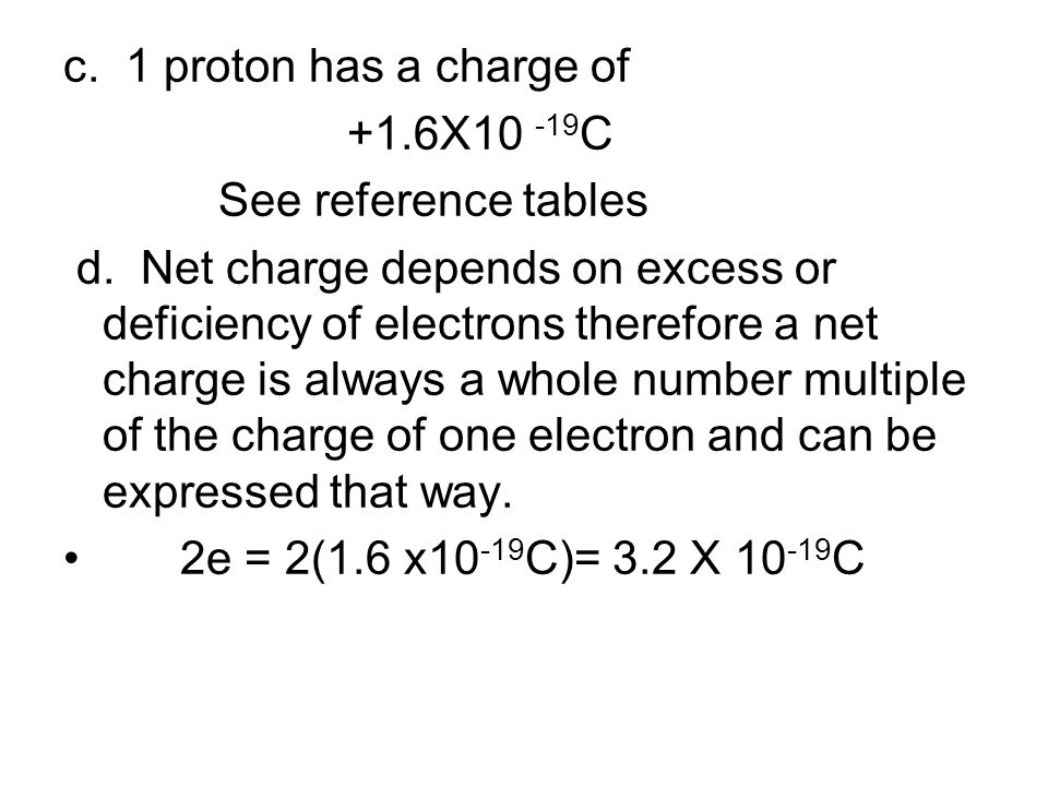 c. 1 proton has a charge of +1.6X10 -19C. See reference tables.