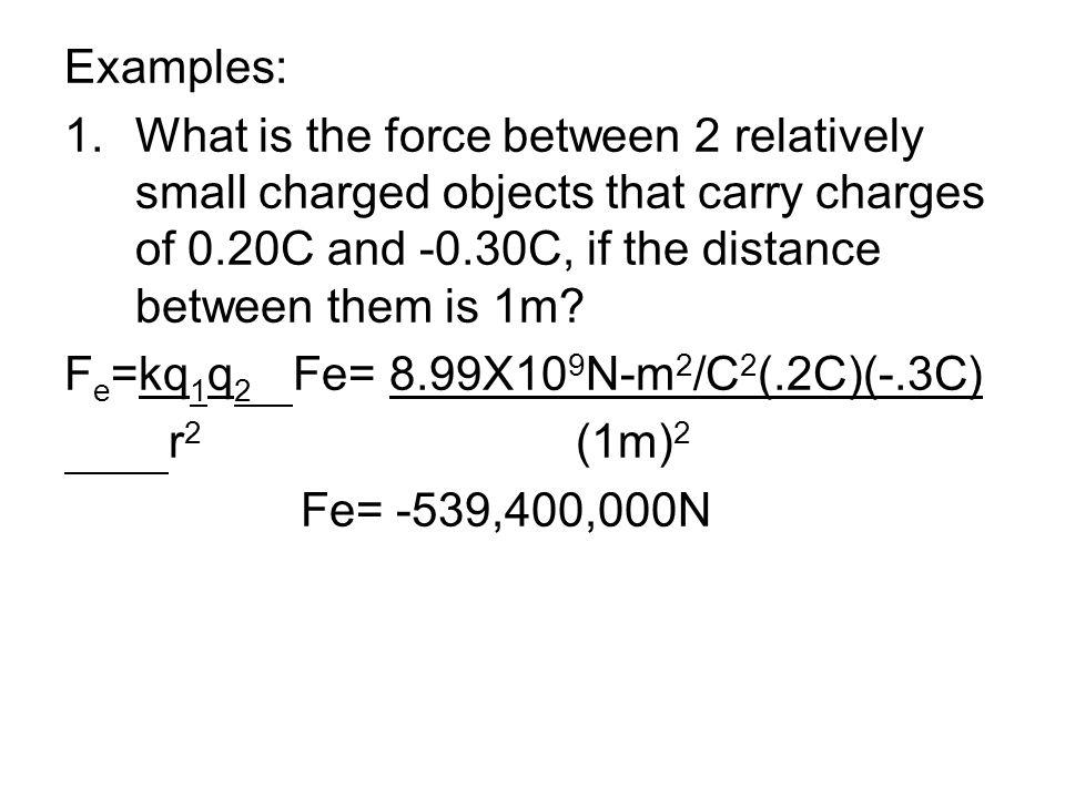Examples: What is the force between 2 relatively small charged objects that carry charges of 0.20C and -0.30C, if the distance between them is 1m