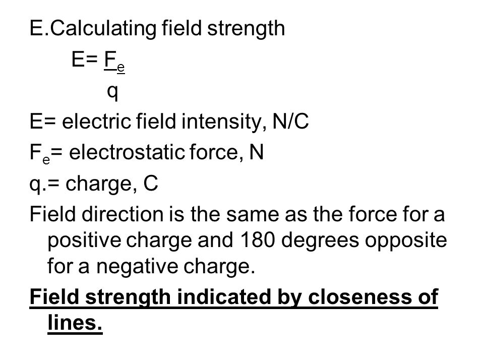 E.Calculating field strength E= Fe q E= electric field intensity, N/C Fe= electrostatic force, N q.= charge, C Field direction is the same as the force for a positive charge and 180 degrees opposite for a negative charge.