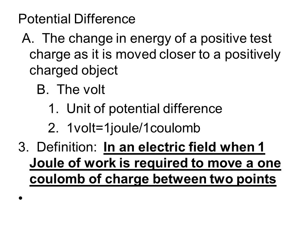Potential Difference A. The change in energy of a positive test charge as it is moved closer to a positively charged object.