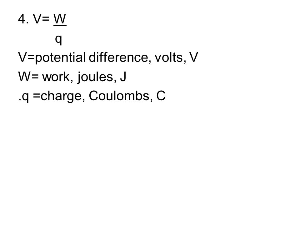 4. V= W q V=potential difference, volts, V W= work, joules, J