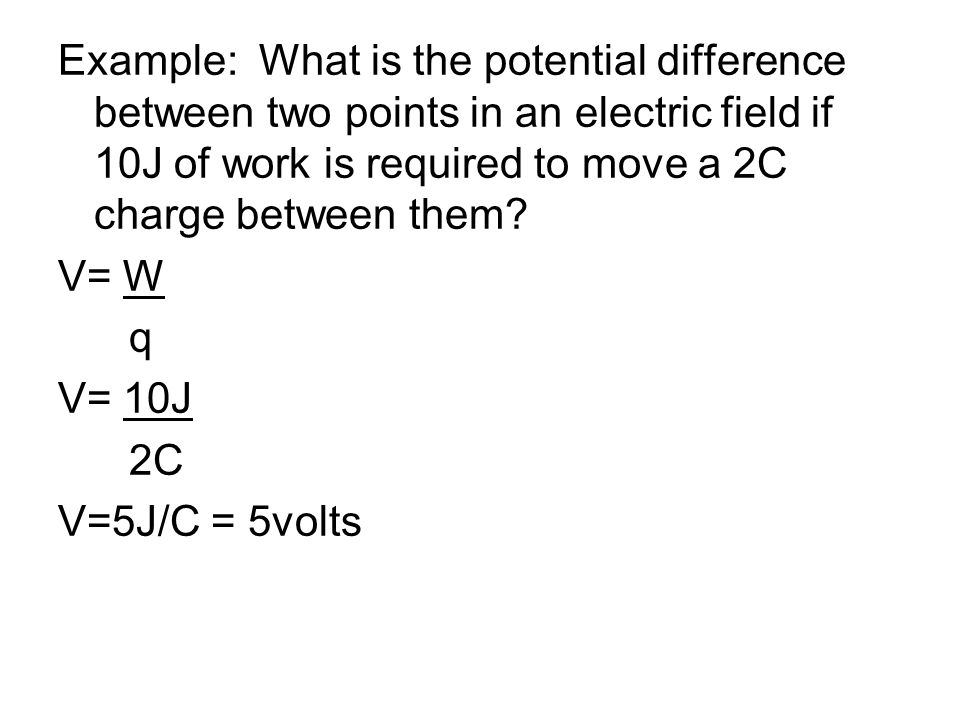 Example: What is the potential difference between two points in an electric field if 10J of work is required to move a 2C charge between them.