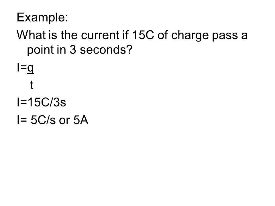 Example: What is the current if 15C of charge pass a point in 3 seconds.