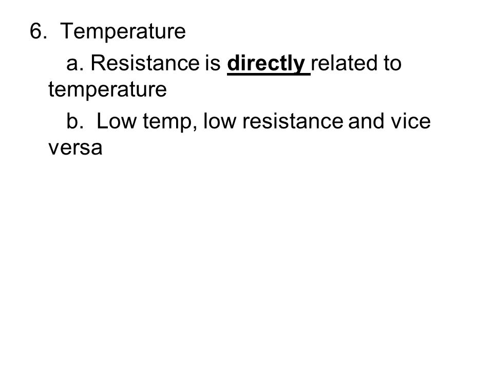 6. Temperature a. Resistance is directly related to temperature b