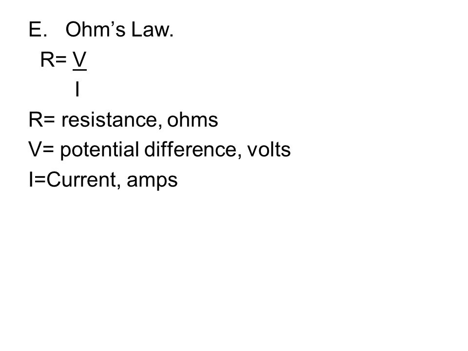 E. Ohm's Law. R= V I R= resistance, ohms V= potential difference, volts I=Current, amps