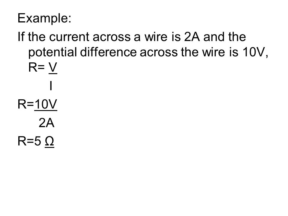 Example: If the current across a wire is 2A and the potential difference across the wire is 10V, R= V I R=10V 2A R=5 Ω