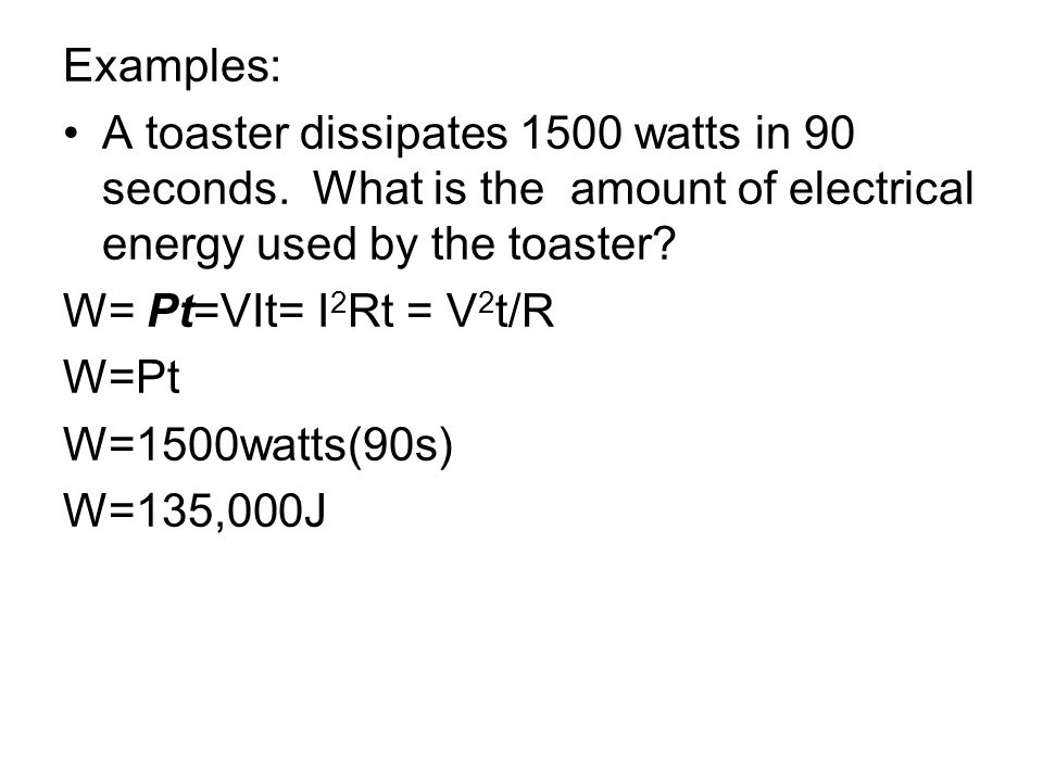 Examples: A toaster dissipates 1500 watts in 90 seconds. What is the amount of electrical energy used by the toaster