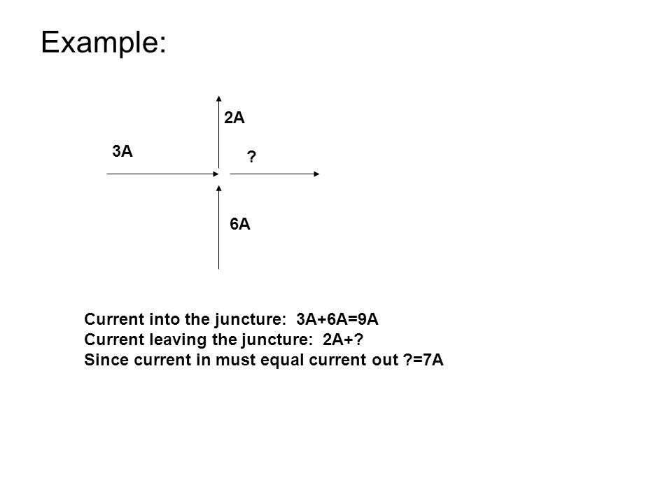 Example: 2A 3A 6A Current into the juncture: 3A+6A=9A