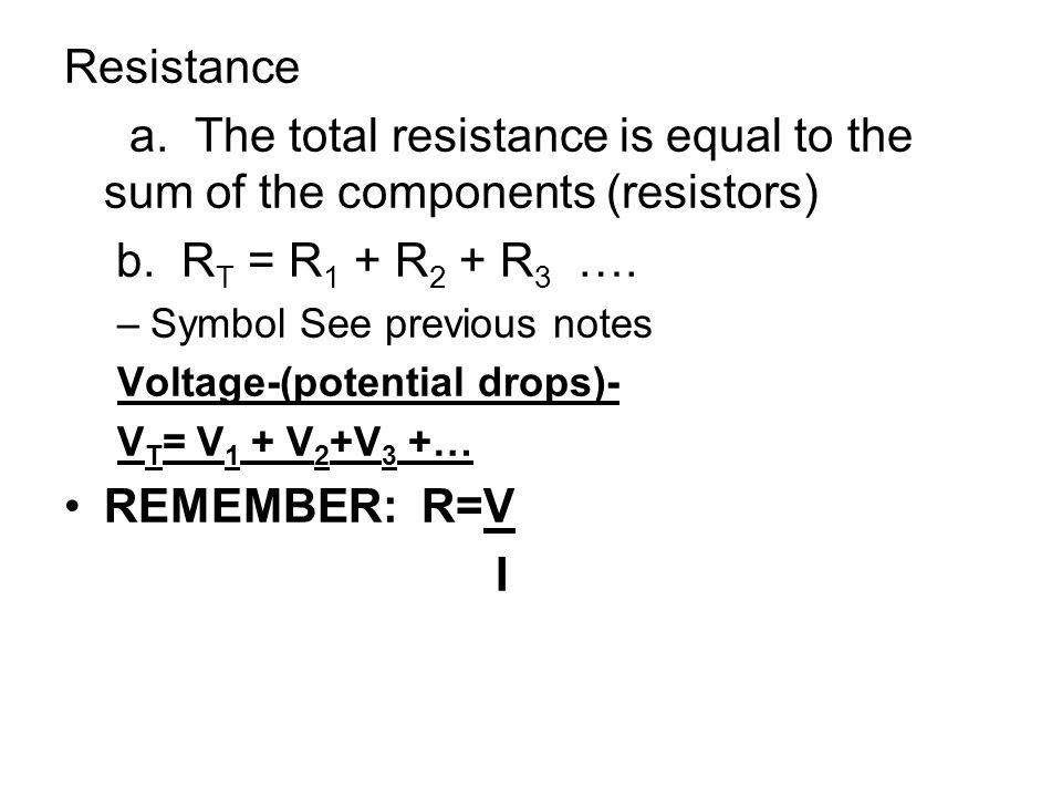 Resistance a. The total resistance is equal to the sum of the components (resistors) b. RT = R1 + R2 + R3 ….