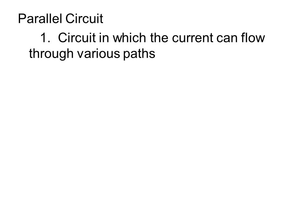 Parallel Circuit 1. Circuit in which the current can flow through various paths